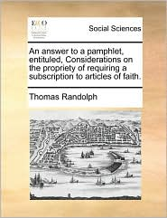An Answer to a Pamphlet, Entituled, Considerations on the Propriety of Requiring a Subscription to Articles of Faith.