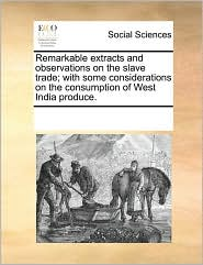 Remarkable Extracts and Observations on the Slave Trade; With Some Considerations on the Consumption of West India Produce.