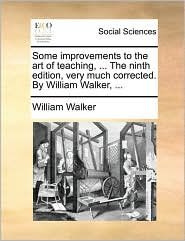 Some Improvements to the Art of Teaching, ... the Ninth Edition, Very Much Corrected. by William Walker, ...