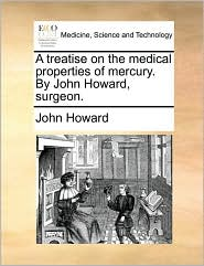 A Treatise on the Medical Properties of Mercury. by John Howard, Surgeon.