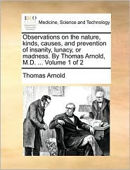 Observations on the Nature, Kinds, Causes, and Prevention of Insanity, Lunacy, or Madness. by Thomas Arnold, M.D. ... Volume 1 of 2