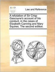 A Refutation of Sir Crisp Gascoyne's Account of His Conduct, in the Cases of Elizabeth Canning and Mary Squires. the Second Edition.