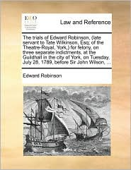 The Trials of Edward Robinson, (Late Servant to Tate Wilkinson, Esq; Of the Theatre-Royal, York, ) for Felony, on Three Separate Indictments, at the G