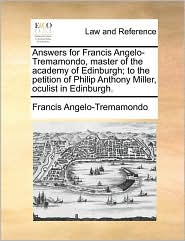 Answers for Francis Angelo-Tremamondo, Master of the Academy of Edinburgh; To the Petition of Philip Anthony Miller, Oculist in Edinburgh.