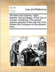 The Laws and Customs, Rights, Liberties, and Privileges, of the City of London: Containing. the Several Charters Granted to the Said City, from Willia