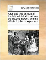 A Full and True Account of the Late Whitehall Hurricane; The Causes Thereof, and the Effects It Is Liable to Produce.