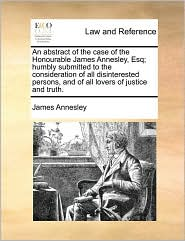 An Abstract of the Case of the Honourable James Annesley, Esq; Humbly Submitted to the Consideration of All Disinterested Persons, and of All Lovers