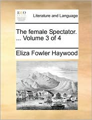The Female Spectator. ... Volume 3 of 4