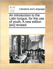 An Introduction to the Latin Tongue, for the Use of Youth. a New Edilion [Sic] Revised.