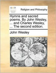 Hymns and Sacred Poems. by John Wesley, ... and Charles Wesley, ... the Second Edition.