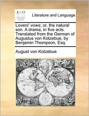 Lovers' Vows; Or, the Natural Son. a Drama, in Five Acts. Translated from the German of Augustus Von Kotzebue, by Benjamin Thompson, Esq.