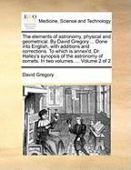 The Elements of Astronomy, Physical and Geometrical. by David Gregory ... Done Into English, with Additions and Corrections. to Which Is Annex'd, Dr.