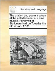 The Oration and Poem, Spoken at the Entertainment of Divine Musick. Perform'd at Stationers-Hall on Tuesday the 6th of Jan. 1702.