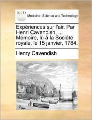 Expriences Sur L'Air. Par Henri Cavendish, ... Mmoire, L La Socit Royale, Le 15 Janvier, 1784.