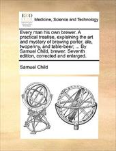 Every Man His Own Brewer. a Practical Treatise, Explaining the Art and Mystery of Brewing Porter, Ale, Twopenny, and Table-Beer; ... by Samuel Child,
