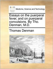 Essays on the Puerperal Fever, and on Puerperal Convulsions. by Tho. Denman, M.D.