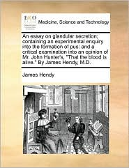 An Essay on Glandular Secretion; Containing an Experimental Enquiry Into the Formation of Pus: And a Critical Examination Into an Opinion of Mr. John