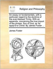 An Essay on Fundamentals, with a Particular Regard to the Doctrine of the Ever-Blessed Trinity. with an Appendix, Concerning the True Import of the P