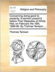 Concerning Doing Good to Posterity. a Sermon Preach'd Before Their Majesties at White-Hall, on February the 16th, 1689-90. by Thomas Tenison, ...