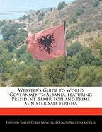 Webster's Guide to World Governments: Albania, Featuring President Bamir Topi and Prime Minister Sali Berisha