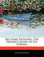 Big Game Hunting: The Newbie's Guide to Fly Fishing