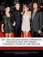 Off the Record Guide Tovanessa Hudgens and the Disney Channel's Stars of the Decade