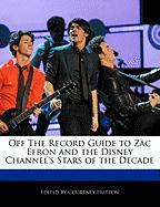 Zac Efron and the Disney Channel's Stars of the Decade Off the Record Guide to Zac Efron and the Disney Channel's Stars of the Decade