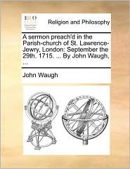 A Sermon Preach'd in the Parish-Church of St. Lawrence-Jewry, London: September the 29th. 1715. ... by John Waugh, ...