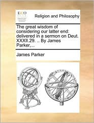 The Great Wisdom of Considering Our Latter End: Delivered in a Sermon on Deut. XXXII.29. .. by James Parker, ...
