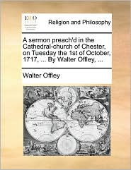 A Sermon Preach'd in the Cathedral-Church of Chester, on Tuesday the 1st of October, 1717, ... by Walter Offley, ...