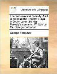 The Twin-Rivals. a Comedy. as It Is Acted at the Theatre-Royal in Drury-Lane: By Her Majesty's Servants. Written by Mr. George Farquhar.