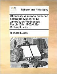 Of Humility. a Sermon Preached Before the Queen, at St. James's, on Wednesday March 15th, 1703/4. by Richard Lucas, ...
