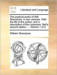 The Poetical Works of Will. Shenstone. in Two Volumes. with the Life of the Author, and a Description of the Leasowes. Bell's Second Edition. ... Volu
