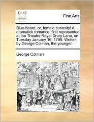 Blue-Beard; Or, Female Curiosity! a Dramatick Romance; First Represented at the Theatre Royal Drury Lane, on Tuesday January 16, 1798. Written by Geor