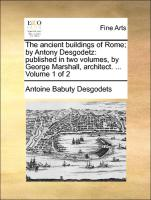 The ancient buildings of Rome; by Antony Desgodetz: published in two volumes, by George Marshall, architect. ... Volume 1 of 2