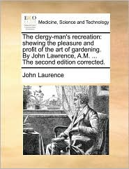 The Clergy-Man's Recreation: Shewing the Pleasure and Profit of the Art of Gardening. by John Lawrence, A.M. ... the Second Edition Corrected.