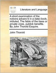 A  Short Examination of the Notions Advanc'd in a (Late Book, Intituled, the Fable of the Bees or Private Vices, Publick Benefits. by John Thorold Es