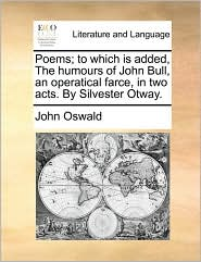 Poems; To Which Is Added, the Humours of John Bull, an Operatical Farce, in Two Acts. by Silvester Otway.