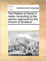 The Psalms of David in Metre. According to the Version Approved by the Church of Scotland. ...