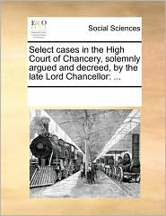 Select Cases in the High Court of Chancery, Solemnly Argued and Decreed, by the Late Lord Chancellor
