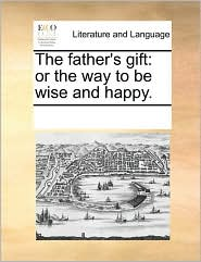 The Father's Gift: Or the Way to Be Wise and Happy.