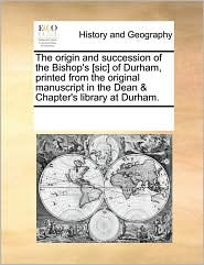 The Origin and Succession of the Bishop's [Sic] of Durham, Printed from the Original Manuscript in the Dean & Chapter's Library at Durham.