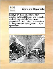 Essays on the Game Laws, Now Existing in Great Britain; And Remarks on Their Principal Defects: Also, Proposals for the Better Preservation of the Gam