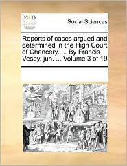 Reports of Cases Argued and Determined in the High Court of Chancery. ... by Francis Vesey, Jun. ... Volume 3 of 19