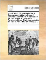 Further Report from the Committee of Secrecy Appointed by the House of Commons, Assembled at Westminster in the Sixth Session of the Thirteenth Parlia
