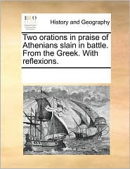 Two Orations in Praise of Athenians Slain in Battle. from the Greek. with Reflexions.