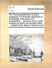 The Young Gentleman's & Lady's Magazine, or Universal Repository of Knowledge, Instruction and Amusement, ... to Serve as an Useful Auxiliary to Publi