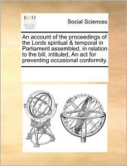 An Account of the Proceedings of the Lords Spiritual & Temporal in Parliament Assembled, in Relation to the Bill, Intituled, an ACT for Preventing Oc