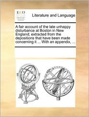 A  Fair Account of the Late Unhappy Disturbance at Boston in New England; Extracted from the Depositions That Have Been Made Concerning It ... with a