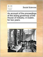 An Account of the Proceedings of the Acting Governors of the House of Industry, in Dublin, for Two Years.